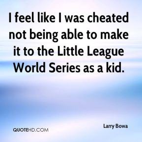 I feel like I was cheated not being able to make it to the Little League World Series as a kid.