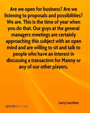 Are we open for business? Are we listening to proposals and possibilities? We are. This is the time of year when you do that. Our guys at the general managers meetings are certainly approaching this subject with an open mind and are willing to sit and talk to people who have an interest in discussing a transaction for Manny or any of our other players.
