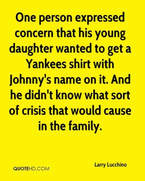 Larry Lucchino  - One person expressed concern that his young daughter wanted to get a Yankees shirt with Johnny's name on it. And he didn't know what sort of crisis that would cause in the family.