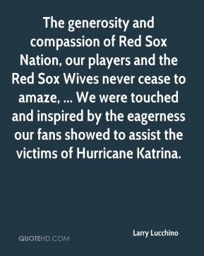 Larry Lucchino  - The generosity and compassion of Red Sox Nation, our players and the Red Sox Wives never cease to amaze, ... We were touched and inspired by the eagerness our fans showed to assist the victims of Hurricane Katrina.