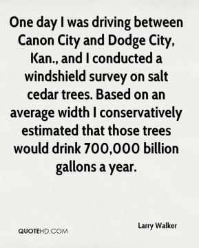 Larry Walker  - One day I was driving between Canon City and Dodge City, Kan., and I conducted a windshield survey on salt cedar trees. Based on an average width I conservatively estimated that those trees would drink 700,000 billion gallons a year.