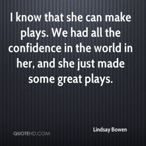 I know that she can make plays. We had all the confidence in the world in her, and she just made some great plays.