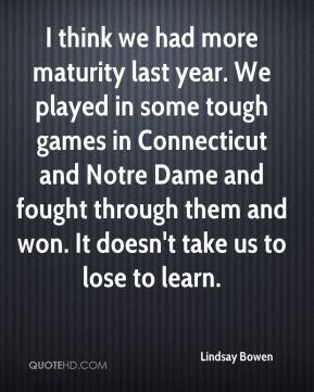I think we had more maturity last year. We played in some tough games in Connecticut and Notre Dame and fought through them and won. It doesn't take us to lose to learn.