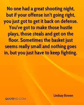 No one had a great shooting night, but if your offense isn't going right, you just got to get it back on defense. You've got to make those hustle plays, those steals and get on the floor. Sometimes the basket just seems really small and nothing goes in, but you just have to keep fighting.
