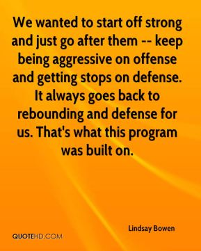 We wanted to start off strong and just go after them -- keep being aggressive on offense and getting stops on defense. It always goes back to rebounding and defense for us. That's what this program was built on.