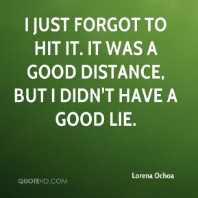 Lorena Ochoa  - I just forgot to hit it. It was a good distance, but I didn't have a good lie.
