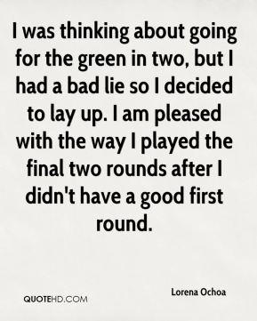 Lorena Ochoa  - I was thinking about going for the green in two, but I had a bad lie so I decided to lay up. I am pleased with the way I played the final two rounds after I didn't have a good first round.