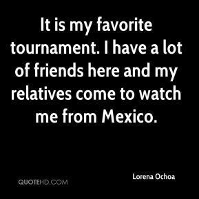 Lorena Ochoa  - It is my favorite tournament. I have a lot of friends here and my relatives come to watch me from Mexico.