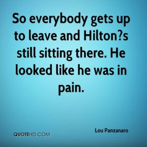 Lou Panzanaro  - So everybody gets up to leave and Hilton?s still sitting there. He looked like he was in pain.