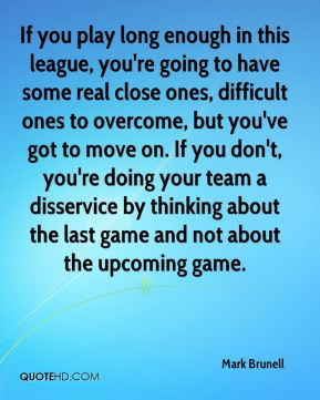 If you play long enough in this league, you're going to have some real close ones, difficult ones to overcome, but you've got to move on. If you don't, you're doing your team a disservice by thinking about the last game and not about the upcoming game.