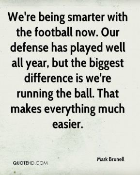 We're being smarter with the football now. Our defense has played well all year, but the biggest difference is we're running the ball. That makes everything much easier.