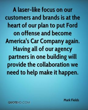 A laser-like focus on our customers and brands is at the heart of our plan to put Ford on offense and become America's Car Company again. Having all of our agency partners in one building will provide the collaboration we need to help make it happen.