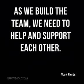 Mark Fields  - As we build the team, we need to help and support each other.