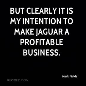 But clearly it is my intention to make Jaguar a profitable business.