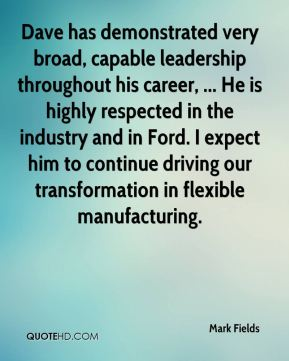 Dave has demonstrated very broad, capable leadership throughout his career, ... He is highly respected in the industry and in Ford. I expect him to continue driving our transformation in flexible manufacturing.