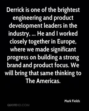Derrick is one of the brightest engineering and product development leaders in the industry, ... He and I worked closely together in Europe, where we made significant progress on building a strong brand and product focus. We will bring that same thinking to The Americas.