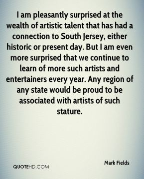Mark Fields  - I am pleasantly surprised at the wealth of artistic talent that has had a connection to South Jersey, either historic or present day. But I am even more surprised that we continue to learn of more such artists and entertainers every year. Any region of any state would be proud to be associated with artists of such stature.