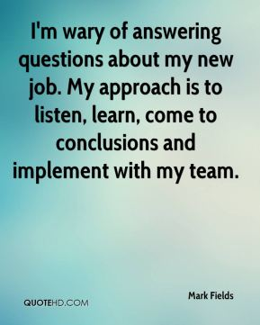 I'm wary of answering questions about my new job. My approach is to listen, learn, come to conclusions and implement with my team.