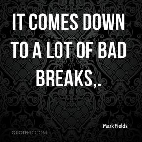 It comes down to a lot of bad breaks.