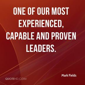 Mark Fields  - one of our most experienced, capable and proven leaders.