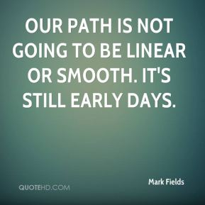 Our path is not going to be linear or smooth. It's still early days.