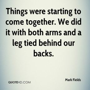 Mark Fields  - Things were starting to come together. We did it with both arms and a leg tied behind our backs.