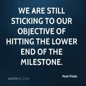Mark Fields  - We are still sticking to our objective of hitting the lower end of the milestone.
