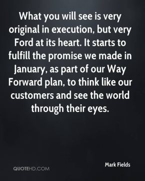 Mark Fields  - What you will see is very original in execution, but very Ford at its heart. It starts to fulfill the promise we made in January, as part of our Way Forward plan, to think like our customers and see the world through their eyes.