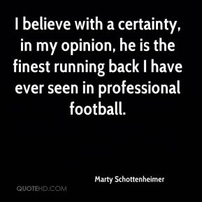 Marty Schottenheimer  - I believe with a certainty, in my opinion, he is the finest running back I have ever seen in professional football.