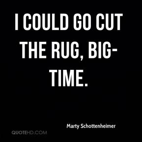 Marty Schottenheimer  - I could go cut the rug, big-time.