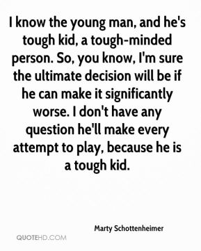 Marty Schottenheimer  - I know the young man, and he's tough kid, a tough-minded person. So, you know, I'm sure the ultimate decision will be if he can make it significantly worse. I don't have any question he'll make every attempt to play, because he is a tough kid.