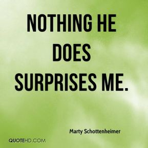 Marty Schottenheimer  - Nothing he does surprises me.