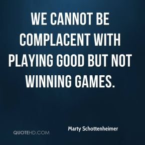 We cannot be complacent with playing good but not winning games.