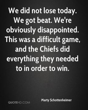 We did not lose today. We got beat. We're obviously disappointed. This was a difficult game, and the Chiefs did everything they needed to in order to win.