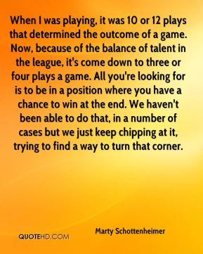 When I was playing, it was 10 or 12 plays that determined the outcome of a game. Now, because of the balance of talent in the league, it's come down to three or four plays a game. All you're looking for is to be in a position where you have a chance to win at the end. We haven't been able to do that, in a number of cases but we just keep chipping at it, trying to find a way to turn that corner.