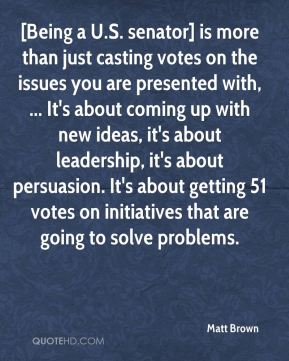 Matt Brown  - [Being a U.S. senator] is more than just casting votes on the issues you are presented with, ... It's about coming up with new ideas, it's about leadership, it's about persuasion. It's about getting 51 votes on initiatives that are going to solve problems.