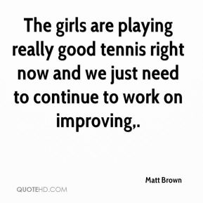Matt Brown  - The girls are playing really good tennis right now and we just need to continue to work on improving.