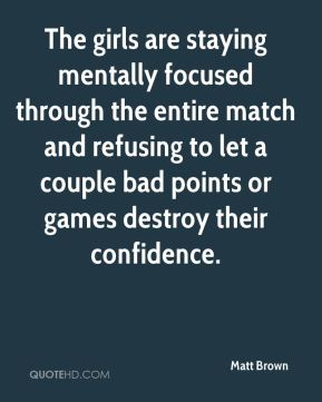 Matt Brown  - The girls are staying mentally focused through the entire match and refusing to let a couple bad points or games destroy their confidence.