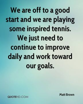 Matt Brown  - We are off to a good start and we are playing some inspired tennis. We just need to continue to improve daily and work toward our goals.