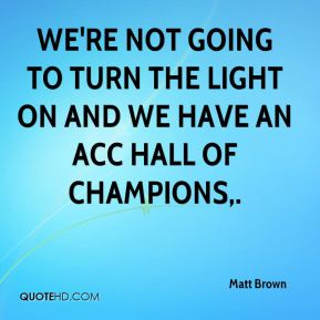 Matt Brown  - We're not going to turn the light on and we have an ACC Hall of Champions.