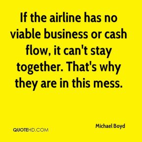 Michael Boyd  - If the airline has no viable business or cash flow, it can't stay together. That's why they are in this mess.