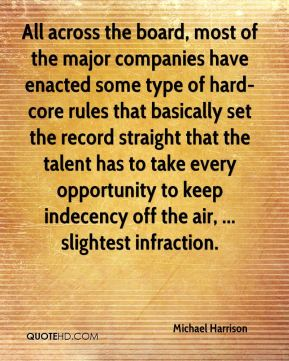 Michael Harrison  - All across the board, most of the major companies have enacted some type of hard-core rules that basically set the record straight that the talent has to take every opportunity to keep indecency off the air, ... slightest infraction.