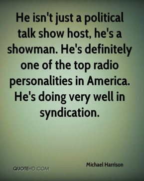 Michael Harrison  - He isn't just a political talk show host, he's a showman. He's definitely one of the top radio personalities in America. He's doing very well in syndication.