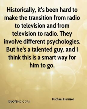 Michael Harrison  - Historically, it's been hard to make the transition from radio to television and from television to radio. They involve different psychologies. But he's a talented guy, and I think this is a smart way for him to go.