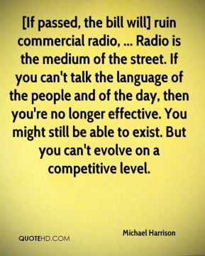Michael Harrison  - [If passed, the bill will] ruin commercial radio, ... Radio is the medium of the street. If you can't talk the language of the people and of the day, then you're no longer effective. You might still be able to exist. But you can't evolve on a competitive level.