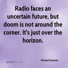 Michael Harrison  - Radio faces an uncertain future, but doom is not around the corner. It's just over the horizon.
