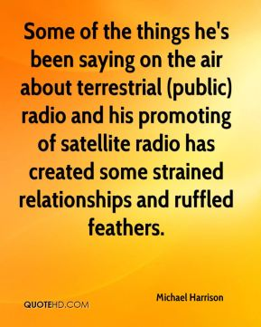 Michael Harrison  - Some of the things he's been saying on the air about terrestrial (public) radio and his promoting of satellite radio has created some strained relationships and ruffled feathers.