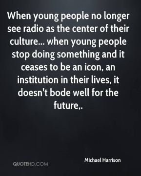Michael Harrison  - When young people no longer see radio as the center of their culture... when young people stop doing something and it ceases to be an icon, an institution in their lives, it doesn't bode well for the future.