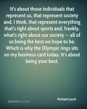 It's about those individuals that represent us, that represent society and, I think, that represent everything that's right about sports and, frankly, what's right about our society -- all of us being the best we hope to be. Which is why the Olympic rings sits on my business card today. It's about being your best.