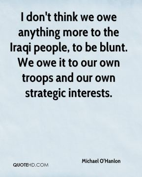 I don't think we owe anything more to the Iraqi people, to be blunt. We owe it to our own troops and our own strategic interests.